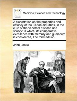 A dissertation on the properties and efficacy of the Lisbon diet-drink, in the cure of the venereal disease and scurvy: in which, its comparative excellence with mercury and guaiacum is considered, The third edition.