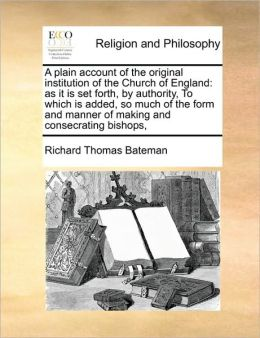 A plain account of the original institution of the Church of England: as it is set forth, by authority, To which is added, so much of the form and manner of making and consecrating bishops,