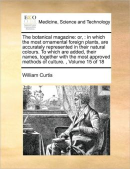 The botanical magazine: or, : in which the most ornamental foreign plants, are accurately represented in their natural colours. To which are added, their names, together with the most approved methods of culture. , Volume 15 of 18