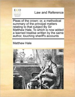 Pleas of the crown: or, a methodical summary of the principal matters relating to that subject By Sir Matthew Hale, To which is now added a learned treatise written by the same author, touching sheriff's accounts