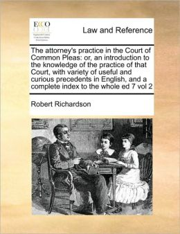 The attorney's practice in the Court of Common Pleas: or, an introduction to the knowledge of the practice of that Court, with variety of useful and curious precedents in English, and a complete index to the whole ed 7 vol 2