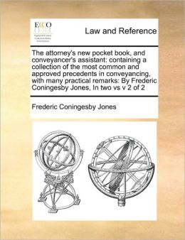 The attorney's new pocket book, and conveyancer's assistant: containing a collection of the most common and approved precedents in conveyancing, with many practical remarks: By Frederic Coningesby Jones, In two vs v 2 of 2