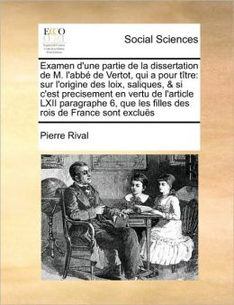 Examen d'une partie de la dissertation de M. l'abb de Vertot, qui a pour t tre: sur l'origine des loix, saliques, & si c'est precisement en vertu de l'article LXII paragraphe 6, que les filles des rois de France sont exclu s