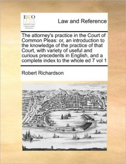The attorney's practice in the Court of Common Pleas: or, an introduction to the knowledge of the practice of that Court, with variety of useful and curious precedents in English, and a complete index to the whole ed 7 vol 1