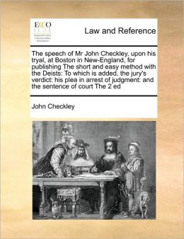The speech of Mr John Checkley, upon his tryal, at Boston in New-England, for publishing The short and easy method with the Deists: To which is added, the jury's verdict: his plea in arrest of judgment: and the sentence of court The 2 ed