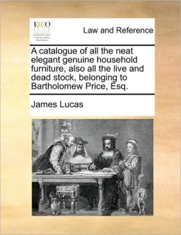 A catalogue of all the neat elegant genuine household furniture, also all the live and dead stock, belonging to Bartholomew Price, Esq.