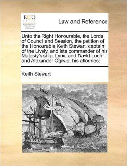 Unto the Right Honourable, the Lords of Council and Session, the petition of the Honourable Keith Stewart, captain of the Lively, and late commander of his Majesty's ship, Lynx, and David Loch, and Alexander Ogilvie, his attornies