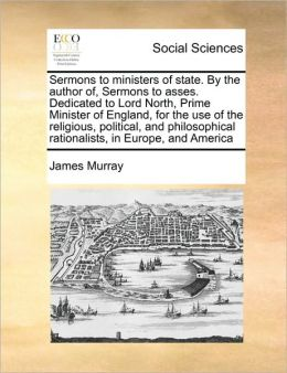 Sermons to ministers of state. By the author of, Sermons to asses. Dedicated to Lord North, Prime Minister of England, for the use of the religious, political, and philosophical rationalists, in Europe, and America