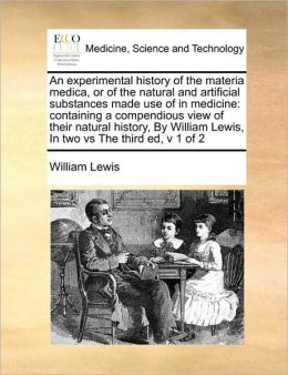 An experimental history of the materia medica, or of the natural and artificial substances made use of in medicine: containing a compendious view of their natural history, By William Lewis, In two vs The third ed, v 1 of 2