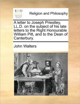 A letter to Joseph Priestley, LL.D. on the subject of his late letters to the Right Honourable William Pitt, and to the Dean of Canterbury.