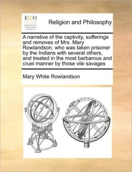 A narrative of the captivity, sufferings and removes of Mrs. Mary Rowlandson, who was taken prisoner by the Indians with several others, and treated in the most barbarous and cruel manner by those vile savages