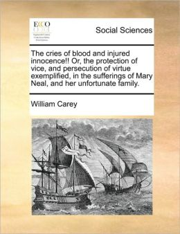 The cries of blood and injured innocence!! Or, the protection of vice, and persecution of virtue exemplified, in the sufferings of Mary Neal, and her unfortunate family.