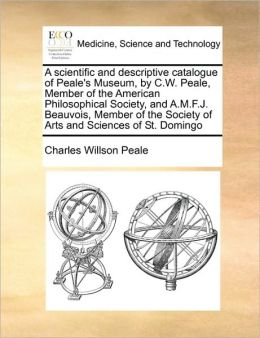 A scientific and descriptive catalogue of Peale's Museum, by C.W. Peale, Member of the American Philosophical Society, and A.M.F.J. Beauvois, Member of the Society of Arts and Sciences of St. Domingo