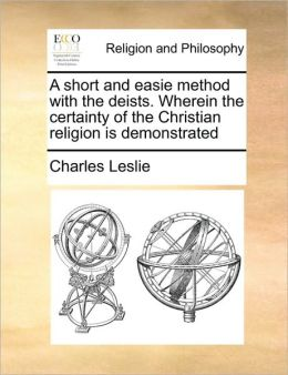 A short and easie method with the deists. Wherein the certainty of the Christian religion is demonstrated