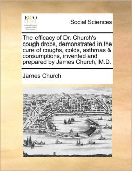 The efficacy of Dr. Church's cough drops, demonstrated in the cure of coughs, colds, asthmas & consumptions, invented and prepared by James Church, M.D.