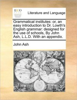 Grammatical institutes: or, an easy introduction to Dr. Lowth's English grammar: designed for the use of schools, By John Ash, L.L.D. With an appendix.
