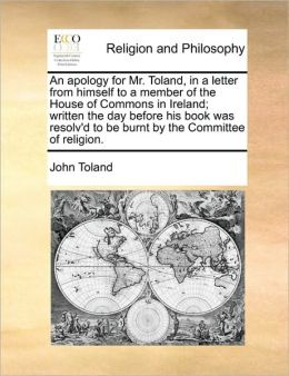 An apology for Mr. Toland, in a letter from himself to a member of the House of Commons in Ireland; written the day before his book was resolv'd to be burnt by the Committee of religion.