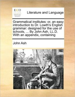 Grammatical institutes: or, an easy introduction to Dr. Lowth's English grammar: designed for the use of schools, ... By John Ash, LL.D. With an appendix, containing