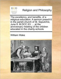 The excellency, and benefits, of a religious education. A sermon preach'd in the parish-church of St. Sepulchre, June 9. M.DCC.XV. ... at the anniversary meeting of the children educated in the charity-schools