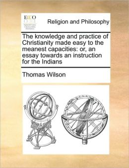 The knowledge and practice of Christianity made easy to the meanest capacities: or, an essay towards an instruction for the Indians