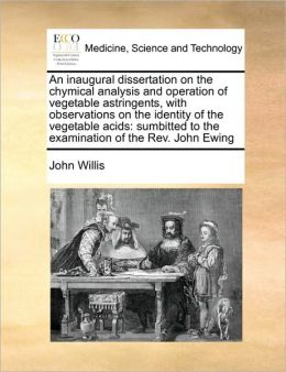 An inaugural dissertation on the chymical analysis and operation of vegetable astringents, with observations on the identity of the vegetable acids: sumbitted to the examination of the Rev. John Ewing