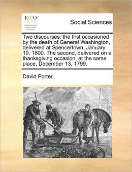 Two discourses: the first occasioned by the death of General Washington, delivered at Spencertown, January 19, 1800. The second, delivered on a thanksgiving occasion, at the same place, December 13, 1799.