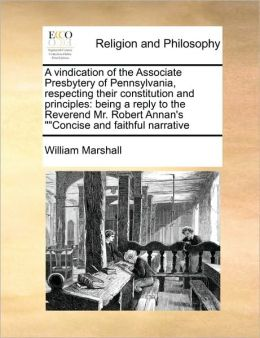 A vindication of the Associate Presbytery of Pennsylvania, respecting their constitution and principles: being a reply to the Reverend Mr. Robert Annan's