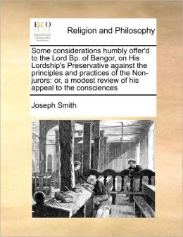 Some Considerations Humbly Offer'D To The Lord Bp. Of Bangor, On His Lordship's Preservative Against The Principles And Practices Of The Non-Jurors