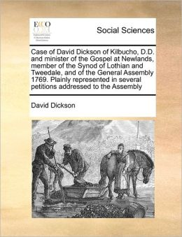 Case Of David Dickson Of Kilbucho, D.D. And Minister Of The Gospel At Newlands, Member Of The Synod Of Lothian And Tweedale, And Of The General Assembly 1769. Plainly Represented In Several Petitions Addressed To The Assembly