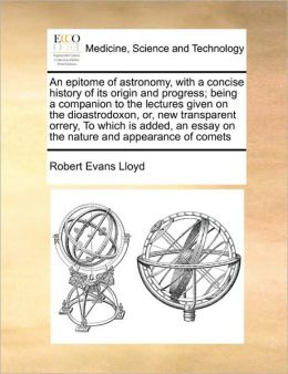 An epitome of astronomy, with a concise history of its origin and progress; being a companion to the lectures given on the dioastrodoxon, or, new transparent orrery, To which is added, an essay on the nature and appearance of comets