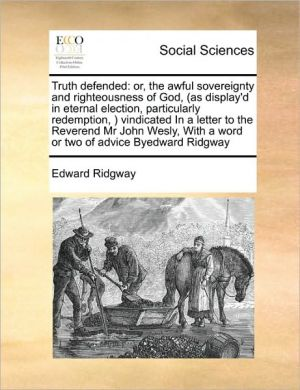 Truth defended: or, the awful sovereignty and righteousness of God, (as display'd in eternal election, particularly redemption, ) vindicated In a letter to the Reverend Mr John Wesly, With a word or two of advice Byedward Ridgway