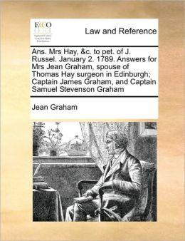 Ans. Mrs Hay, &c. to pet. of J. Russel. January 2. 1789. Answers for Mrs Jean Graham, spouse of Thomas Hay surgeon in Edinburgh; Captain James Graham, and Captain Samuel Stevenson Graham