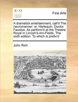 A dramatick entertainment, call'd The necromancer: or, Harlequin, Doctor Faustus. As perform'd at the Theatre Royal in Lincoln's-Inn-Fields. The sixth edition. To which is prefix'd