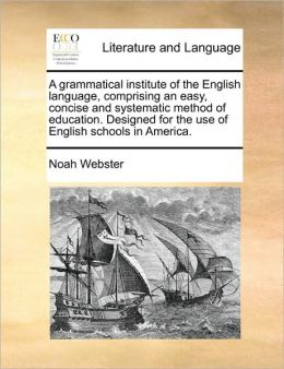 A Grammatical Institute of the English Language: comprising an easy, concise and systematic method of education. Designed for the use of English schools in America.