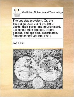 The Vegetable System. Or, The Internal Structure And The Life Of Plants; Their Parts, And Nourishment, Explained; Their Classes, Orders, Genera, And Species, Ascertained, And Described Volume 1 Of 1
