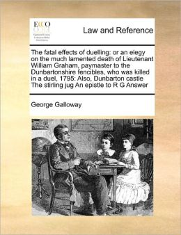 The fatal effects of duelling: or an elegy on the much lamented death of Lieutenant William Graham, paymaster to the Dunbartonshire fencibles, who was killed in a duel, 1795: Also, Dunbarton castle The stirling jug An epistle to R G Answer
