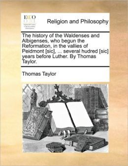 The History Of The Waldenses And Albigenses, Who Begun The Reformation, In The Vallies Of Peidmont [Sic], ... Several Hudred [Sic] Years Before Luther. By Thomas Taylor.