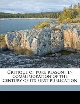 Critique of pure reason: in commemoration of the century of its first publication