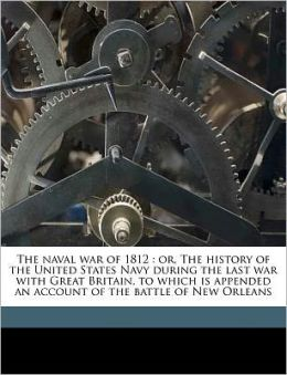 The naval war of 1812: or, The history of the United States Navy during the last war with Great Britain, to which is appended an account of the battle of New Orleans