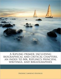 A Kipling primer; including biographical and critical chapters, an index to Mr. Kipling's principal writings, and bibliographies
