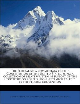 The Federalist: A Commentary on the Constitution of the United States, Being A Collection of Essays Written in Support of the Constitution Agreed upon September 17, 1787, by the Federal Convention [1888]