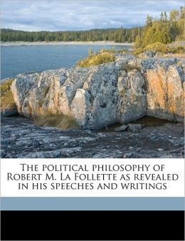 The political philosophy of Robert M. La Follette as revealed in his speeches and writings