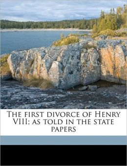 The First Divorce of Henry VIII; As Told in the State Papers