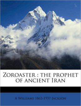 Zoroaster: The Prophet of Ancient Iran