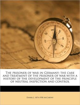The Prisoner of War in Germany; The Care and Treatment of the Prisoner of War with a History of the Development of the Principle of Neutral Inspection