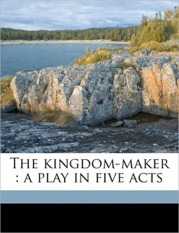 The Kingdom-Maker: A Play in Five Acts