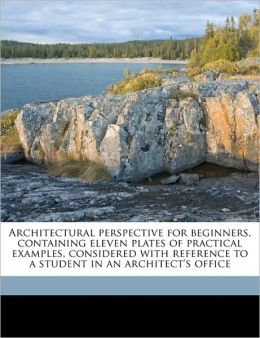 Architectural Perspective for Beginners, Containing Eleven Plates of Practical Examples, Considered with Reference to a Student in an Architect's Offi