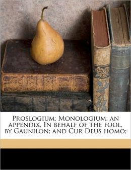 Proslogium; Monologium; An Appendix, in Behalf of the Fool, by Gaunilon; And Cur Deus Homo;