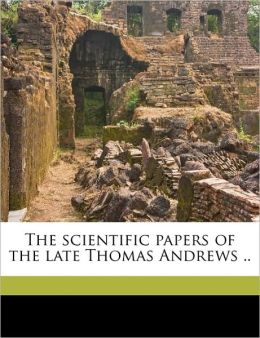 The Scientific Papers of the Late Thomas Andrews ..