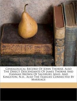 Genealogical Record Of John Thorne, Also The Direct Descendants Of James Thorne And Hannah Brown Of Salisbury, Mass. And Kingston, N.H., Also The Families Connected By Marriage